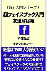 超フェイスブック入門―友達解除編 超入門シリーズ Kindle版