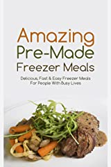 Amazing Pre-Made Freezer Meals:  Delicious, Fast & Easy Freezer Meals For People With Busy Lives (English Edition) Kindle版