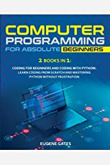 COMPUTER PROGRAMMING FOR ABSOLUTE BEGINNERS: 2 Books in 1: Coding For Beginners And Coding With Python: Learn Coding From Scratch And Mastering Python Without Frustration Paperback