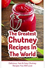The Greatest Chutney Recipes In The World: Delicious, Fast & Easy Chutney Recipes You Will Love (English Edition) Kindle版