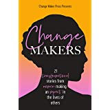 Change Makers: 21 TRANSFORMATIONAL STORIES FROM WOMEN MAKING AN IMPACT IN THE LIVES OF OTHERS