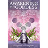 Awakening the Goddess: 33 Sacred Practices for Healing, Self-Love & Embodying the Divine Feminine