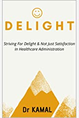 DELIGHT: STRIVING FOR DELIGHT & NOT JUST SATISFACTION IN HEALTHCARE ADMINISTRATION Kindle Edition