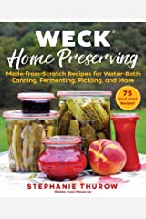 WECK Home Preserving: Made-from-Scratch Recipes for Water-Bath Canning, Fermenting, Pickling, and More Kindle Edition