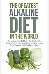 The Greatest Alkaline Diet In The World: The Ultimate Way To Master The Alkaline Diet Today (How To Lose Weight, Improve Your Health & Feel Amazing With This Proven Diet!) (English Edition) Kindle版