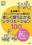 お年寄りとコミュニケーションが深まる! 楽しく盛り上がるレクリエーション100