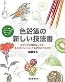 色鉛筆の新しい技法書: なぜ上手に描けないのか、そのポイントがわかるアドバイス付き