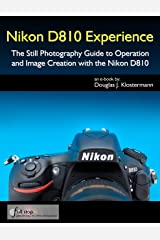 Nikon D810 Experience - The Still Photography Guide to Operation and Image Creation with the Nikon D810 Kindle Edition