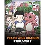 Teach Your Dragon Empathy: Help Your Dragon Understand Empathy. A Cute Children Story To Teach Kids Empathy, Compassion and K
