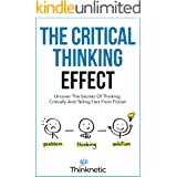The Critical Thinking Effect: Uncover The Secrets Of Thinking Critically And Telling Fact From Fiction (Critical Thinking & L