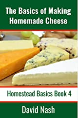 The Basics of Making Homemade Cheese: How to Make and Store Hard and Soft Cheeses, Yogurt, Tofu, Cheese Cultures, and Vegetable Rennet (Homestead Basics Book 4) Kindle Edition