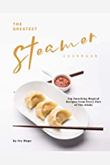 The Greatest Steamer Cookbook: Lip Smacking Magical Recipes from Every Part of The Globe Kindle Edition