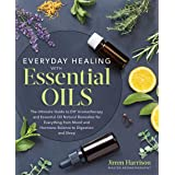 Everyday Healing with Essential Oils: The Ultimate Guide to DIY Aromatherapy and Essential Oil Natural Remedies for Everythin