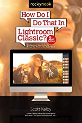 How Do I Do That In Lightroom Classic?: The Quickest Ways to Do the Things You Want to Do, Right Now! (2nd Edition) (How Do I Do That...) Kindle Edition
