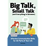 Big Talk, Small Talk (and Everything in Between): Effective Communication Skills for All Parts of Your Life