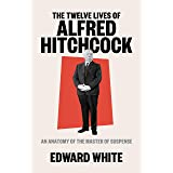 The Twelve Lives of Alfred Hitchcock: An Anatomy of the Master of Suspense