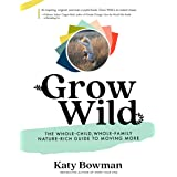 Grow Wild: The Whole-Child, Whole-Family, Nature-Rich Guide to Moving More (Importance of Movement Pack)
