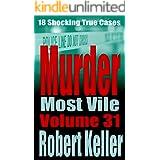 Murder Most Vile Volume 31: 18 Shocking True Crime Murder Cases