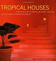 Tropical Houses: Living in Nature in Jamaica, Sri Lanka, Java, Bali, and the Coasts of Mexico and Belize