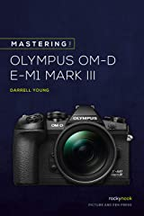 Mastering the Olympus OM-D E-M1 Mark III (The Mastering Camera Guide Series) Kindle Edition