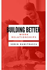 Building Better Work Relationships: A Practical Guide Kindle Edition
