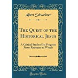 The Quest of the Historical Jesus: A Critical Study of Its Progress from Reimarus to Wrede (Classic Reprint)