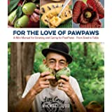 For the Love of Paw Paws: A Mini Manual for Growing and Caring for Paw Paws--From Seed to Table