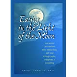 Eating in the Light of the Moon: How Women Can Transform Their Relationship with Food Through Myths, Metaphors, and Storytell