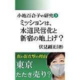 小池百合子の研究3(前編): ミッションは水道民営化と新宿の地上げ? (伏見文庫)