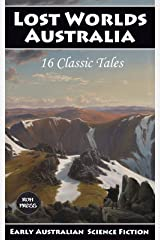 Lost Worlds: Australia - 16 Classic Tales: An Annotated Anthology of Early Australian Science Fiction Kindle Edition