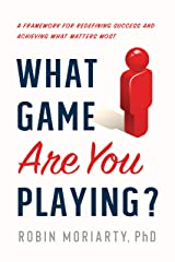 What Game Are You Playing?: A Framework for Redefining Success and Achieving What Matters Most Kindle Edition