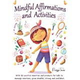 Mindful Affirmations and Activities: A Kid's guide with 50 Positive Mantras and Activities to Manage Emotions, Grow Mindful,