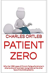 Patient Zero: Why the 1980 cases of Chronic Fatigue Syndrome in Atlanta should have been recognized as the other face of the AIDS epidemic. Kindle Edition