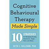 Cognitive Behavioural Therapy Made Simple: 10 Strategies for Managing Anxiety, Depression, Anger, Panic and Worry