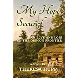 My Hope Secured: Love and Loss on the Oregon Frontier (Oregon Chronicles Book 4)