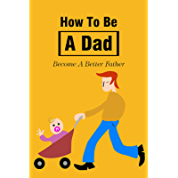 How To Be A Dad: Become A Better Father: How To Be A Better…