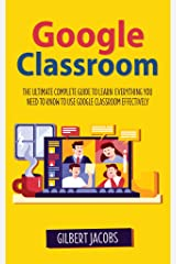 Google Classroom: The Ultimate Complete Guide to Learn Everything You Need to Know to Use Google Classroom Effectively Kindle Edition