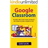 Google Classroom: The Ultimate Complete Guide to Learn Everything You Need to Know to Use Google Classroom Effectively