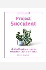 Project Succulent: Genius Ideas for Arranging Succulents, Cacti & Air Plants (Living with Plants) Kindle Edition