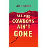 All the Cowboys Ain't Gone: A Novel