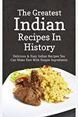 The Greatest Indian Recipes In History: Delicious & Easy Indian Recipes You Can Make Fast With Simple Ingredients (English Edition) Kindle版