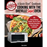 Cooking with the Breville Smart Oven, A Quick-Start Cookbook: 101 Easy & Delicious Recipes, plus Pro Tips & Illustrated Instr