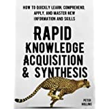 Rapid Knowledge Acquisition & Synthesis: How to Quickly Learn, Comprehend, Apply, and Master New Information and Skills (Lear
