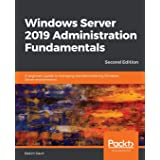 Windows Server 2019 Administration Fundamentals - Second Edition: A beginner's guide to managing and administering Windows Se