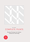 Complete Pleats: Pleating Techniques for Fashion, Architecture and Design (English Edition)