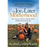Joy of Later Motherhood: Your Natural Path to Healthy Babies Even in Your 40's