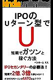 IPOのUターン型で短期でガツンと稼ぐ方法: IPOセカンダリーの必勝法!