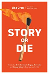 Story or Die: How to Use Brain Science to Engage, Persuade, and Change Minds in Business and in Life Kindle Edition