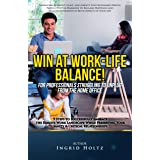 Win At Work-Life Balance for Professionals Struggling to Unplug From The Home Office: 9 Steps to Successfully Embrace the Rem