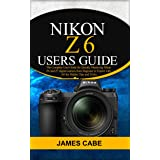 Nikon Z6 Users Guide : The Complete User Guide for Quickly Mastering Nikon Z6 and Z7 digital camerafrom Beginner to Expert wi